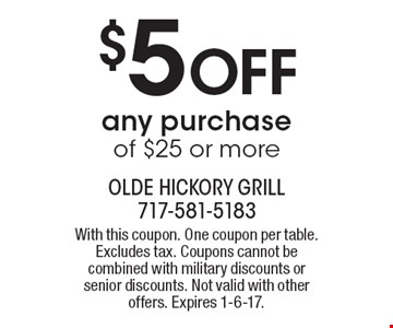 $5 off any purchase of $25 or more. With this coupon. One coupon per table. Excludes tax. Coupons cannot be combined with military discounts or senior discounts. Not valid with other offers. Expires 1-6-17.