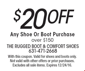 $20 off Any Shoe Or Boot Purchase over $150. With this coupon. Valid for shoes and boots only. Not valid with other offers or prior purchases. Excludes all sale items. Expires 12/24/16.