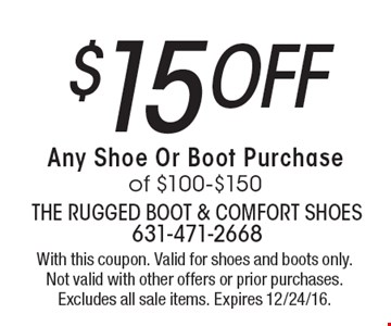 $15 off Any Shoe Or Boot Purchase of $100-$150. With this coupon. Valid for shoes and boots only. Not valid with other offers or prior purchases. Excludes all sale items. Expires 12/24/16.