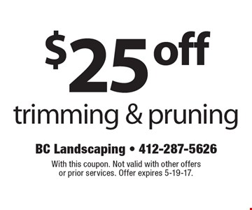 $25 off trimming & pruning. With this coupon. Not valid with other offers or prior services. Offer expires 5-19-17.