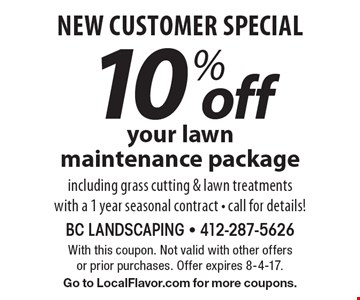 new customer special 10% off your lawn maintenance package including grass cutting & lawn treatments with a 1 year seasonal contract - call for details! With this coupon. Not valid with other offers or prior purchases. Offer expires 8-4-17. Go to LocalFlavor.com for more coupons.