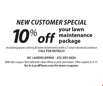 New customer special. 10% off your lawn maintenance package including grass cutting & lawn treatments with a 1-year seasonal contract. Call for details! With this coupon. Not valid with other offers or prior purchases. Offer expires 8-4-17. Go to LocalFlavor.com for more coupons.