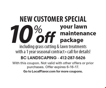 New Customer Special. 10% off your lawn maintenance package. Including grass cutting & lawn treatments with a 1 year seasonal contract. Call for details! With this coupon. Not valid with other offers or prior purchases. Offer expires 6-16-17. Go to LocalFlavor.com for more coupons.