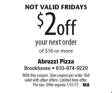 Not valid Fridays $2off your next order of $16 or more. With this coupon. One coupon per order. Not valid with other offers. Limited time offer. Pre-tax. Offer expires 1/31/17.