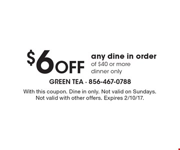 $6 OFF any dine in order of $40 or more, dinner only. With this coupon. Dine in only. Not valid on Sundays. Not valid with other offers. Expires 2/10/17.