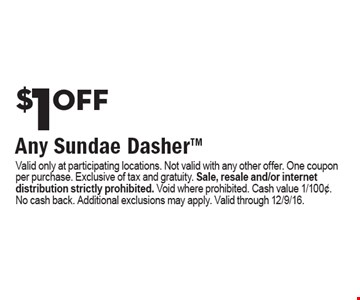 $1 off Any Sundae Dasher. Valid only at participating locations. Not valid with any other offer. One coupon per purchase. Exclusive of tax and gratuity. Sale, resale and/or internet distribution strictly prohibited. Void where prohibited. Cash value 1/100¢. No cash back. Additional exclusions may apply. Valid through 12/9/16.