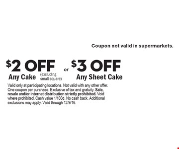 $2 off any cake or $3 off any sheet cake (excluding small square). Valid only at participating locations. Not valid with any other offer. One coupon per purchase. Exclusive of tax and gratuity. Sale, resale and/or internet distribution strictly prohibited. Void where prohibited. Cash value 1/100¢. No cash back. Additional exclusions may apply. Valid through 12/9/16.