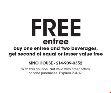 FREE entree. Buy one entree and two beverages, get second of equal or lesser value free. With this coupon. Not valid with other offers or prior purchases. Expires 2-3-17.