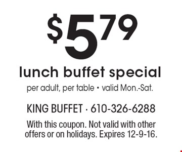 $5.79 lunch buffet special. Per adult, per table. Valid Mon.-Sat. With this coupon. Not valid with other offers or on holidays. Expires 12-9-16.