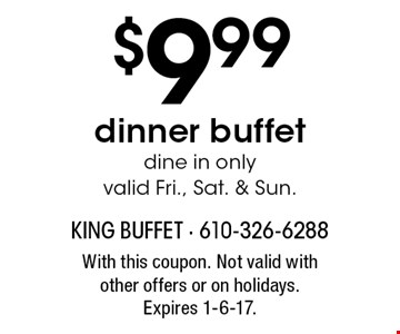 $9.99 dinner buffet dine in only valid Fri., Sat. & Sun. With this coupon. Not valid with other offers or on holidays. Expires 1-6-17.