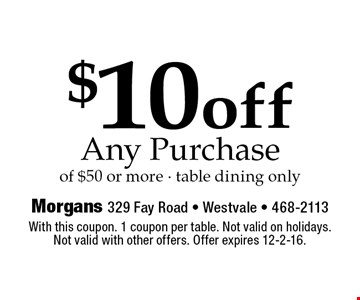 $10 off any purchase of $50 or more. Table dining only. With this coupon. 1 coupon per table. Not valid on holidays. Not valid with other offers. Offer expires 12-2-16.