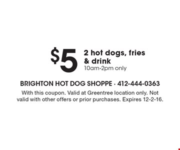 $5 2 hot dogs, fries & drink 10am-2pm only. With this coupon. Valid at Greentree location only. Not valid with other offers or prior purchases. Expires 12-2-16.