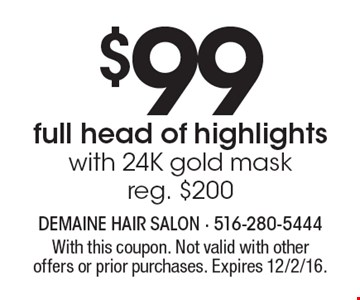 $$99 full head of highlights with 24K gold mask. Reg. $200. With this coupon. Not valid with other offers or prior purchases. Expires 12/2/16.