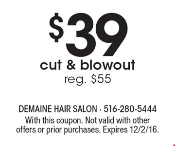 $39 cut & blowout. Reg. $55. With this coupon. Not valid with other offers or prior purchases. Expires 12/2/16.