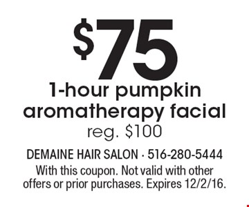 $75 1-hour pumpkin aromatherapy facial Reg. $100. With this coupon. Not valid with other offers or prior purchases. Expires 12/2/16.