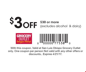 $3 Off $30 or more (excludes alcohol & dairy). With this coupon. Valid at San Luis Obispo Grocery Outlet only. One coupon per person Not valid with any other offers or discounts. Expires 4/21/17.