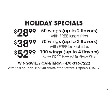 Holiday Specials $28.99 50 wings (up to 2 flavors) with FREE large fries Or $38.99 70 wings (up to 3 flavors) with FREE box of fries Or $52.99 100 wings (up to 4 flavors) with FREE box of Buffalo Stix. With this coupon. Not valid with other offers. Expires 1-15-17.