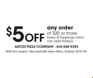 $5 Off any order of $20 or more, taxes & toppings extra not valid fridays. With this coupon. Not valid with other offers. Expires 12/31/16.