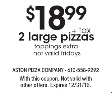 $18.99 + tax 2 large pizzas, toppings extra not valid fridays. With this coupon. Not valid with other offers. Expires 12/31/16.