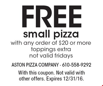 Free small pizza with any order of $20 or more, toppings extra, not valid fridays. With this coupon. Not valid with other offers. Expires 12/31/16.