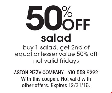 50% Off salad, buy 1 salad, get 2nd of equal or lesser value 50% off, not valid fridays. With this coupon. Not valid with other offers. Expires 12/31/16.