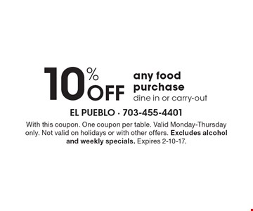 10% OFF any food purchase. Dine in or carry-out. With this coupon. One coupon per table. Valid Monday-Thursday only. Not valid on holidays or with other offers. Excludes alcohol and weekly specials. Expires 2-10-17.