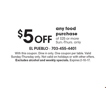 $5 OFF any food purchase of $25 or more. Sun.-Thurs. only. With this coupon. Dine in only. One coupon per table. Valid Sunday-Thursday only. Not valid on holidays or with other offers. Excludes alcohol and weekly specials. Expires 2-10-17.