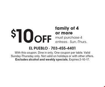 $10 OFF family of 4 or more. Must purchase 4 entrees. Sun.-Thurs.. With this coupon. Dine in only. One coupon per table. Valid Sunday-Thursday only. Not valid on holidays or with other offers. Excludes alcohol and weekly specials. Expires 2-10-17.