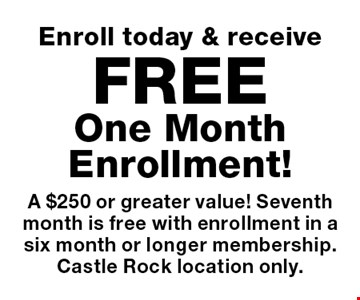 Enroll today & receive Free One Month Enrollment! A $250 or greater value! Seventh month is free with enrollment in a six month or longer membership. Castle Rock location only.