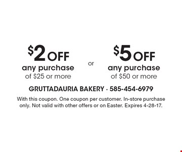 $2 off any purchase of $25 or more OR $5 off any purchase of $50 or more. With this coupon. One coupon per customer. In-store purchase only. Not valid with other offers or on Easter. Expires 4-28-17.