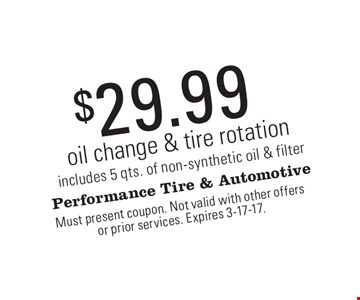 $29.99 oil change & tire rotation includes 5 qts. of non-synthetic oil & filter. Must present coupon. Not valid with other offers or prior services. Expires 3-17-17.