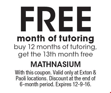 Free month of tutoring. Buy 12 months of tutoring, get the 13th month free. With this coupon. Valid only at Exton & Paoli locations. Discount at the end of 6-month period. Expires 12-9-16.