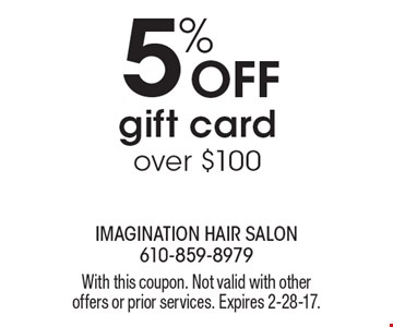 5% OFF gift card, over $100. With this coupon. Not valid with other offers or prior services. Expires 2-28-17.