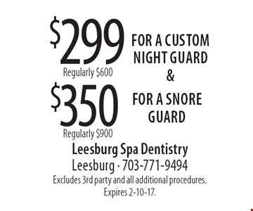 $299 Regularly $600, $350 Regularly $900. For a custom night guard &For a snore guard. Excludes 3rd party and all additional procedures. Expires 2-10-17.