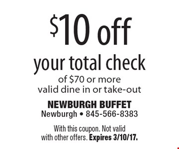 $10 off your total check of $70 or more. Valid dine in or take-out. With this coupon. Not valid with other offers. Expires 3/10/17.