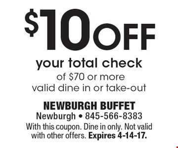 $10 Off your total check of $70 or more, valid dine in or take-out. With this coupon. Dine in only. Not valid with other offers. Expires 4-14-17.