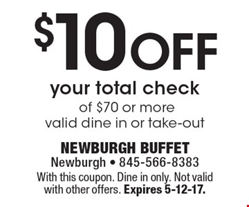 $10 off your total check of $70 or more ,valid dine in or take-out. With this coupon. Dine in only. Not valid with other offers. Expires 5-12-17.