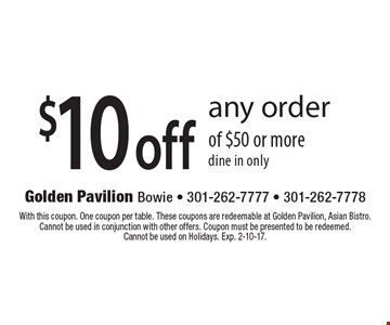 $10 off any order of $50 or more, dine in only. With this coupon. One coupon per table. These coupons are redeemable at Golden Pavilion, Asian Bistro. Cannot be used in conjunction with other offers. Coupon must be presented to be redeemed. Cannot be used on Holidays. Exp. 2-10-17.