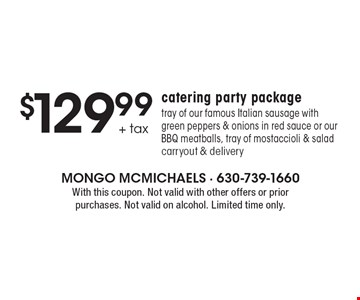 $129.99 + tax catering party package. Tray of our famous Italian sausage with green peppers & onions in red sauce or our BBQ meatballs, tray of mostaccioli & salad. Carryout & delivery. With this coupon. Not valid with other offers or prior purchases. Not valid on alcohol. Limited time only.