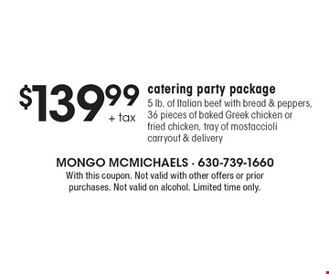 $139.99 + tax catering party package. 5 lb. of Italian beef with bread & peppers, 36 pieces of baked Greek chicken or fried chicken, tray of mostaccioli. Carryout & delivery. With this coupon. Not valid with other offers or prior purchases. Not valid on alcohol. Limited time only.