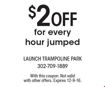 $2 Off for every hour jumped. With this coupon. Not valid with other offers. Expires 12-9-16.
