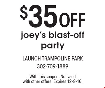 $35 Off joey's blast-off party. With this coupon. Not valid with other offers. Expires 12-9-16.