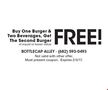 FREE! Buy One Burger & Two Beverages, Get The Second Burger of equal or lesser value. Not valid with other offer. Must present coupon. Expires 2/3/17.