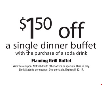 $1.50 off a single dinner buffet with the purchase of a soda drink. With this coupon. Not valid with other offers or specials. Dine in only. Limit 8 adults per coupon. One per table. Expires 5-12-17.