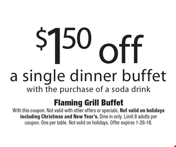 $1.50 off a single dinner buffet with the purchase of a soda drink. With this coupon. Not valid with other offers or specials. Not valid on holidays including Christmas and New Year's. Dine in only. Limit 8 adults per coupon. One per table. Not valid on holidays. Offer expires 1-26-18.