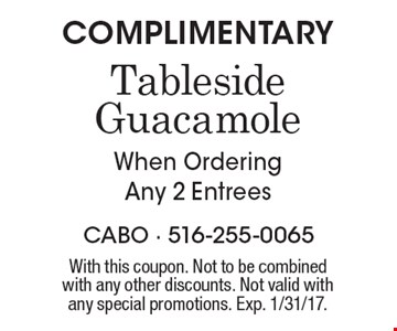 COMPLIMENTARY Tableside Guacamole When Ordering Any 2 Entrees. With this coupon. Not to be combined with any other discounts. Not valid with any special promotions. Exp. 1/31/17.