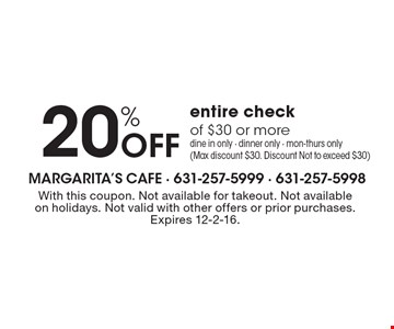 20% Off entire checkof $30 or more. Dine in only - Dinner only - Mon-Thurs only (Max discount $30. Discount Not to exceed $30). With this coupon. Not available for takeout. Not available on holidays. Not valid with other offers or prior purchases.Expires 12-2-16.