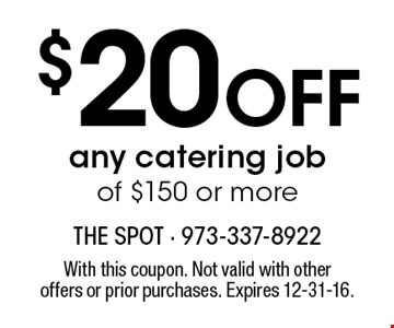 $20 Off any catering job of $150 or more. With this coupon. Not valid with other offers or prior purchases. Expires 12-31-16.