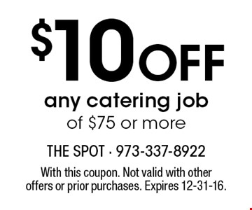 $10 Off any catering job of $75 or more. With this coupon. Not valid with other offers or prior purchases. Expires 12-31-16.