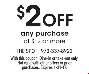$2 Off any purchase of $12 or more. With this coupon. Dine-in or take-out only. Not valid with other offers or prior purchases. Expires 1-31-17.